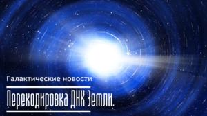 Перекодировка ДНК Земли | Галактические новости 05.01.2020
