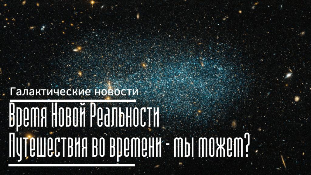 Время Новой Реальности. Путешествия во времени – когда и как? Галактические новости 28.01.2021