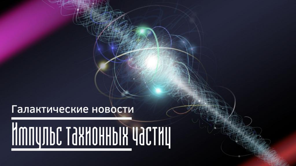 Импульс тахионных частиц Галактические новости 12.02.2021