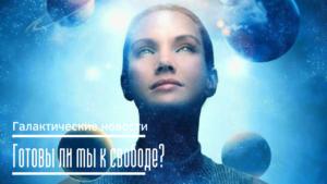 Готовы ли мы к свободе? Галактические новости 22.03.2021