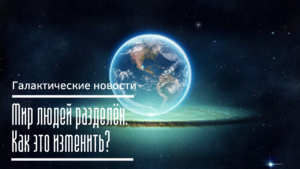 Мир людей разделён. Как это изменить? Галактические новости 12.04.2021