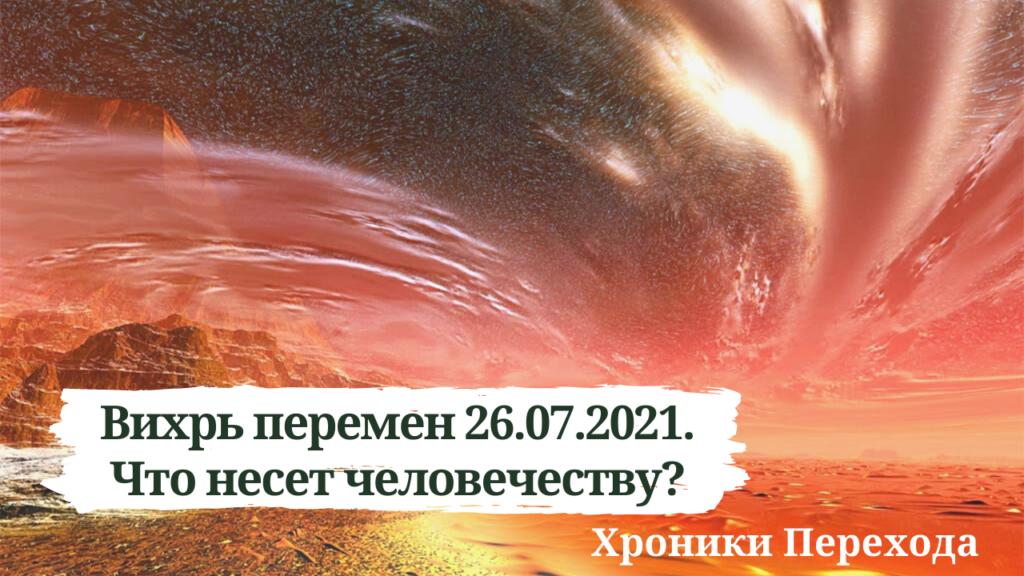 Вихрь перемен 26.07.2021. Что несет человечеству?